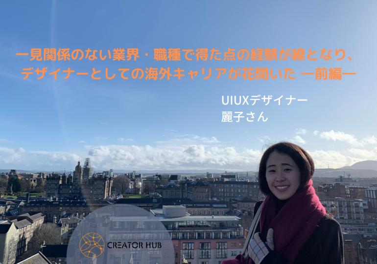 一見関係のない業界・職種で得た点の経験が線となり、デザイナーとしての海外キャリアが花開いた(UIUXデザイナー・麗子さん)―前編―